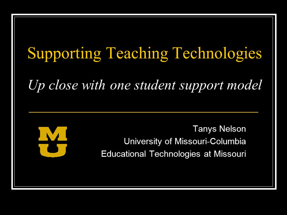 Supporting Teaching Technologies Up close with one student support model Tanys Nelson University of Missouri-Columbia Educational Technologies at Missouri