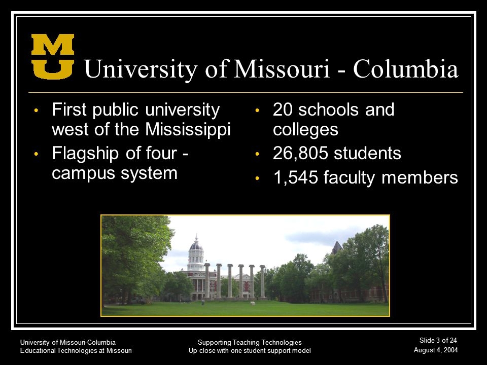 University of Missouri-Columbia Educational Technologies at Missouri August 4, 2004 Supporting Teaching Technologies Up close with one student support model Slide 3 of 24 University of Missouri - Columbia First public university west of the Mississippi Flagship of four - campus system 20 schools and colleges 26,805 students 1,545 faculty members