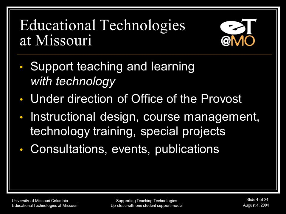 University of Missouri-Columbia Educational Technologies at Missouri August 4, 2004 Supporting Teaching Technologies Up close with one student support model Slide 4 of 24 Educational Technologies at Missouri Support teaching and learning with technology Under direction of Office of the Provost Instructional design, course management, technology training, special projects Consultations, events, publications
