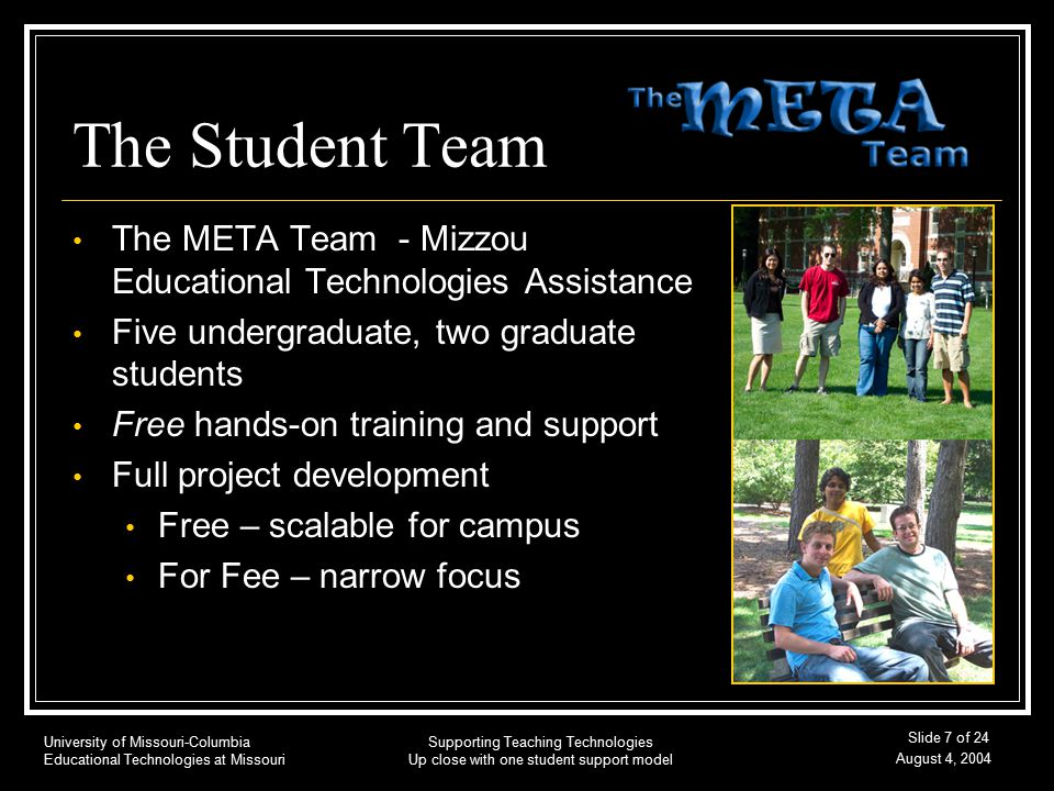 University of Missouri-Columbia Educational Technologies at Missouri August 4, 2004 Supporting Teaching Technologies Up close with one student support model Slide 7 of 24 The Student Team The META Team - Mizzou Educational Technologies Assistance Five undergraduate, two graduate students Free hands-on training and support Full project development Free – scalable for campus For Fee – narrow focus