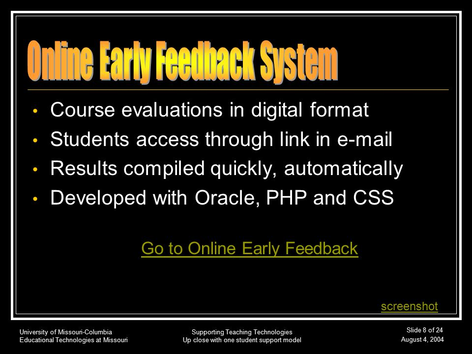 University of Missouri-Columbia Educational Technologies at Missouri August 4, 2004 Supporting Teaching Technologies Up close with one student support model Slide 8 of 24 Course evaluations in digital format Students access through link in e-mail Results compiled quickly, automatically Developed with Oracle, PHP and CSS Go to Online Early Feedback screenshot