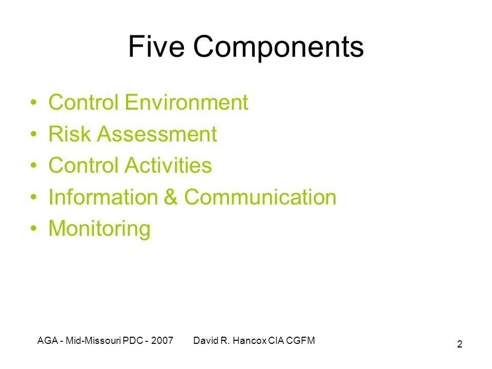 AGA - Mid-Missouri PDC - 2007 David R. Hancox CIA CGFM 2 Five Components Control Environment Risk Assessment Control Activities Information & Communic