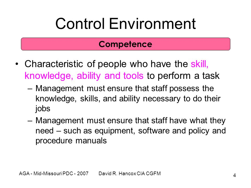 AGA - Mid-Missouri PDC - 2007 David R. Hancox CIA CGFM 4 Control Environment Characteristic of people who have the skill, knowledge, ability and tools