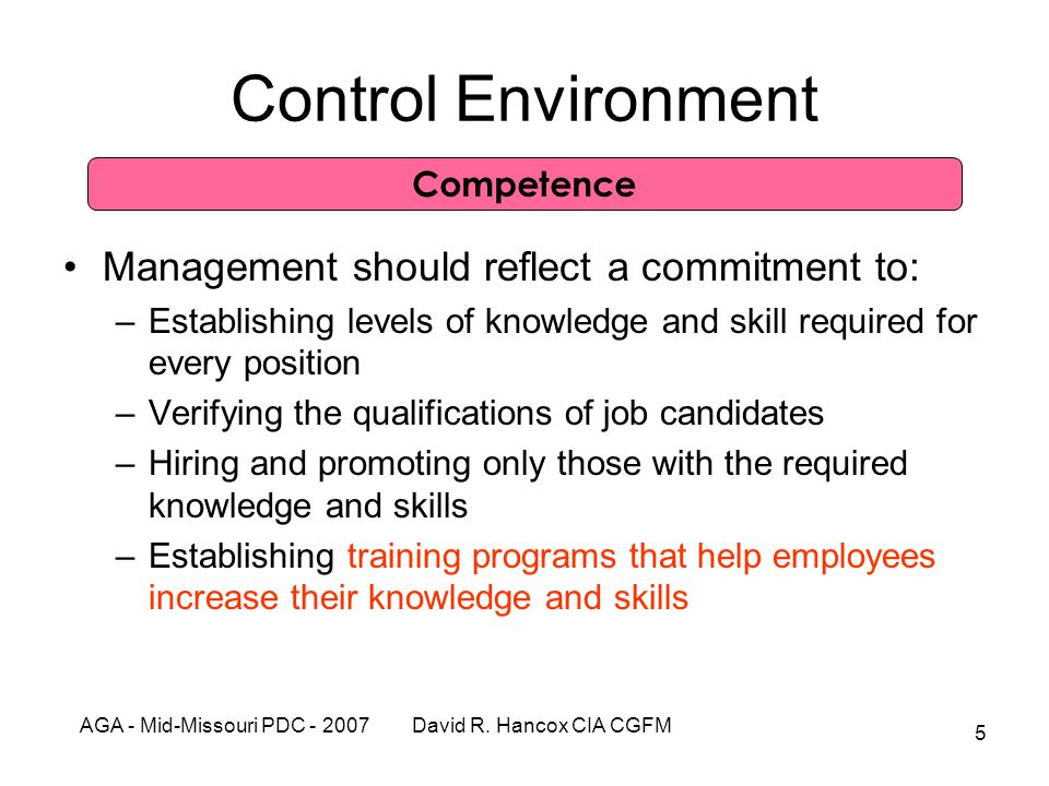 AGA - Mid-Missouri PDC - 2007 David R. Hancox CIA CGFM 5 Control Environment Management should reflect a commitment to: –Establishing levels of knowle