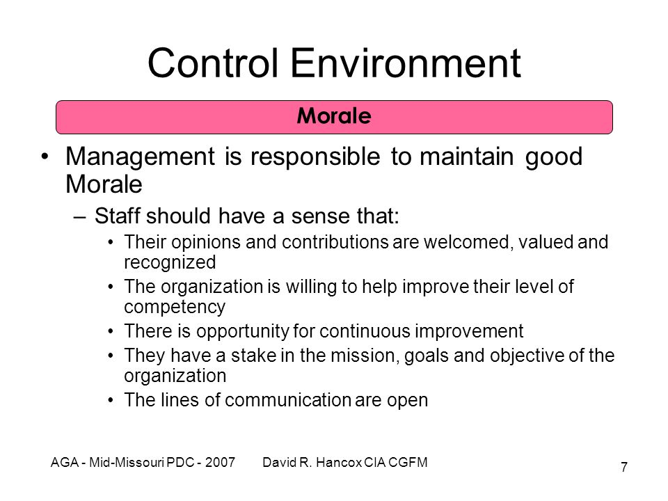 AGA - Mid-Missouri PDC - 2007 David R. Hancox CIA CGFM 7 Control Environment Management is responsible to maintain good Morale –Staff should have a se