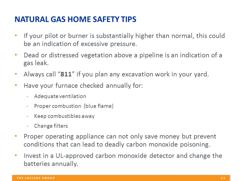12 THE LACLEDE GROUP NATURAL GAS HOME SAFETY TIPS If your pilot or burner is substantially higher than normal, this could be an indication of excessive pressure.