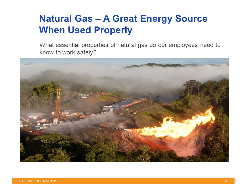8 THE LACLEDE GROUP Natural Gas – A Great Energy Source When Used Properly What essential properties of natural gas do our employees need to know to work safely