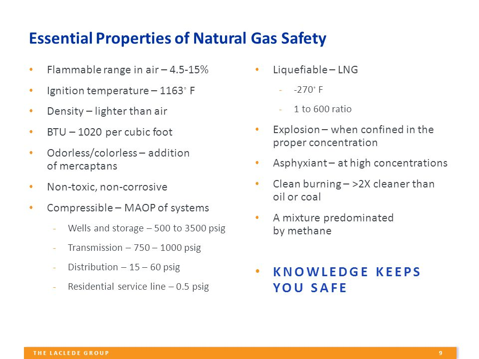 9 THE LACLEDE GROUP Essential Properties of Natural Gas Safety Flammable range in air – 4.5-15% Ignition temperature – 1163 ◦ F Density – lighter than air BTU – 1020 per cubic foot Odorless/colorless – addition of mercaptans Non-toxic, non-corrosive Compressible – MAOP of systems -Wells and storage – 500 to 3500 psig -Transmission – 750 – 1000 psig -Distribution – 15 – 60 psig -Residential service line – 0.5 psig Liquefiable – LNG --270 ◦ F -1 to 600 ratio Explosion – when confined in the proper concentration Asphyxiant – at high concentrations Clean burning – >2X cleaner than oil or coal A mixture predominated by methane KNOWLEDGE KEEPS YOU SAFE