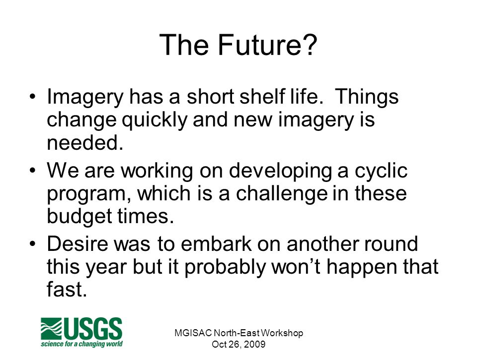MGISAC North-East Workshop Oct 26, 2009 The Future? Imagery has a short shelf life. Things change quickly and new imagery is needed. We are working on