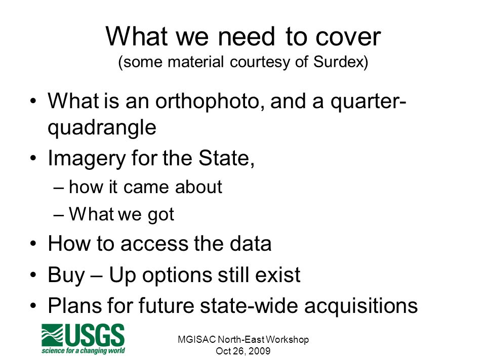 MGISAC North-East Workshop Oct 26, 2009 What we need to cover (some material courtesy of Surdex) What is an orthophoto, and a quarter- quadrangle Imag