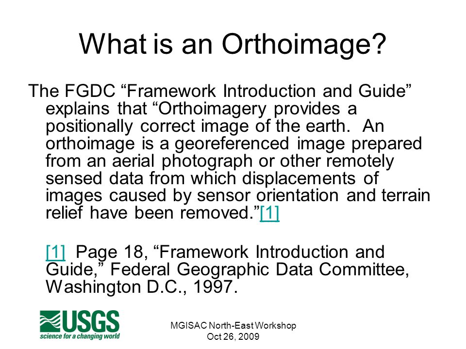 "MGISAC North-East Workshop Oct 26, 2009 What is an Orthoimage? The FGDC ""Framework Introduction and Guide"" explains that ""Orthoimagery provides a posi"