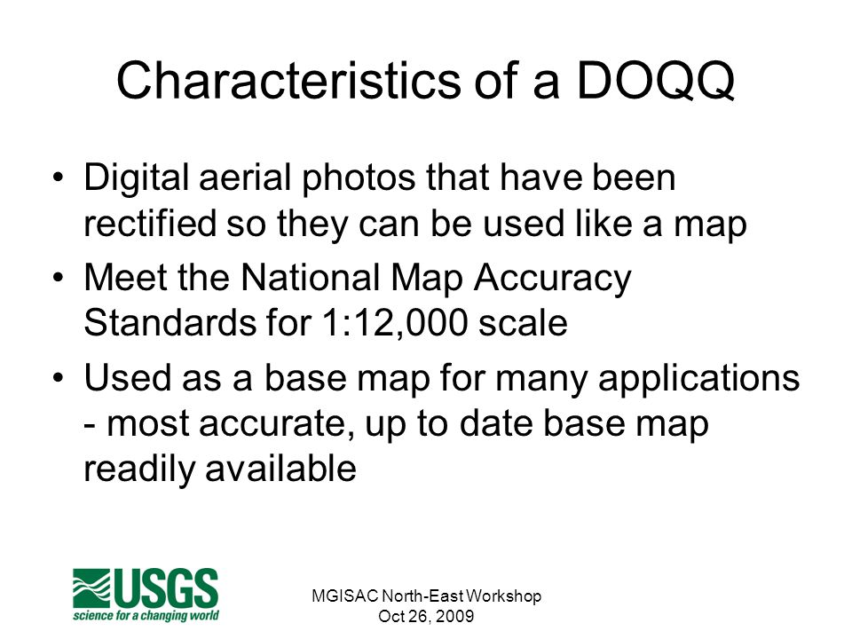 MGISAC North-East Workshop Oct 26, 2009 Characteristics of a DOQQ Digital aerial photos that have been rectified so they can be used like a map Meet t