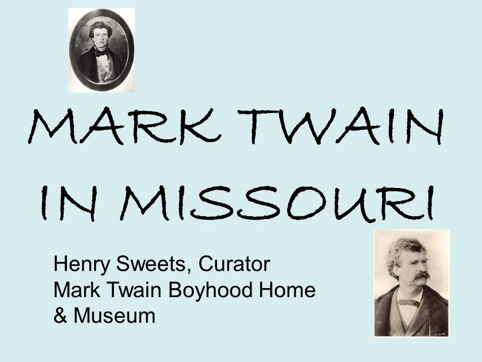 MARK TWAIN IN MISSOURI Henry Sweets, Curator Mark Twain Boyhood Home & Museum