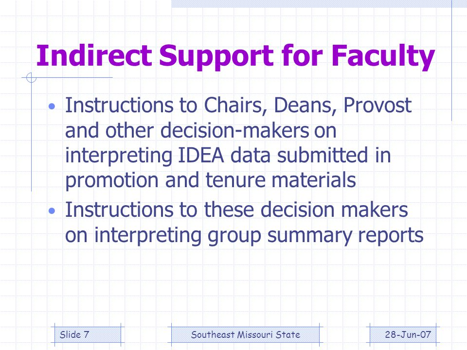 28-Jun-07Southeast Missouri StateSlide 7 Indirect Support for Faculty Instructions to Chairs, Deans, Provost and other decision-makers on interpreting IDEA data submitted in promotion and tenure materials Instructions to these decision makers on interpreting group summary reports