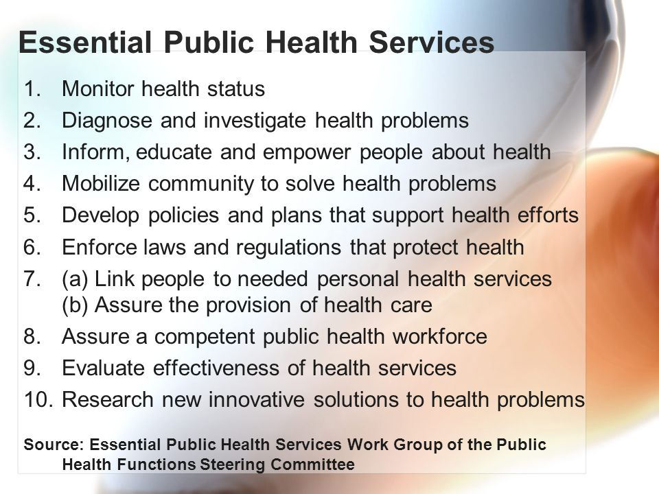 Essential Public Health Services 1.Monitor health status 2.Diagnose and investigate health problems 3.Inform, educate and empower people about health