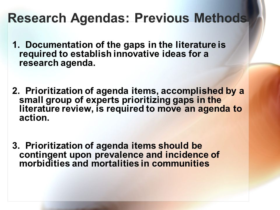 Research Agendas: Previous Methods 1. Documentation of the gaps in the literature is required to establish innovative ideas for a research agenda. 2.