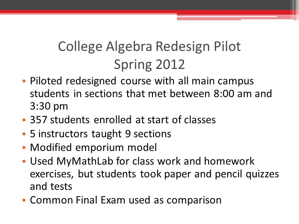 College Algebra Redesign Pilot Spring 2012 Piloted redesigned course with all main campus students in sections that met between 8:00 am and 3:30 pm 357 students enrolled at start of classes 5 instructors taught 9 sections Modified emporium model Used MyMathLab for class work and homework exercises, but students took paper and pencil quizzes and tests Common Final Exam used as comparison