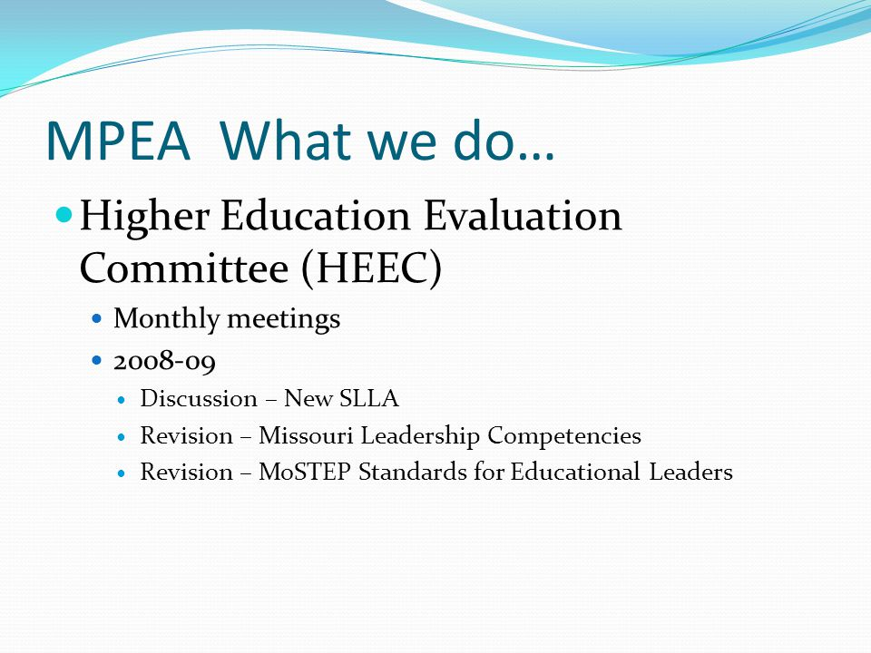 MPEA What we do… Higher Education Evaluation Committee (HEEC) Monthly meetings 2008-09 Discussion – New SLLA Revision – Missouri Leadership Competenci