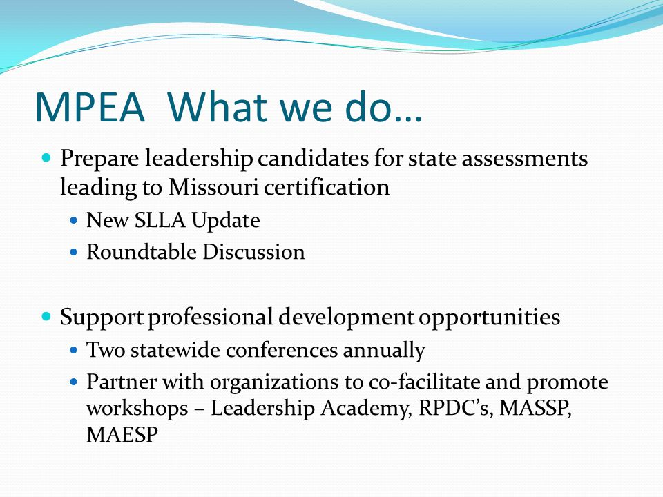 MPEA What we do… Prepare leadership candidates for state assessments leading to Missouri certification New SLLA Update Roundtable Discussion Support p
