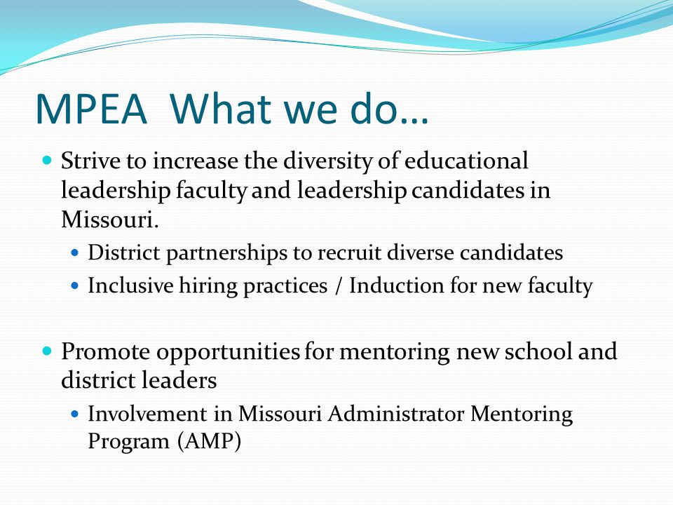 MPEA What we do… Strive to increase the diversity of educational leadership faculty and leadership candidates in Missouri. District partnerships to re