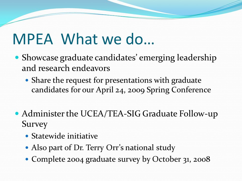 MPEA What we do… Showcase graduate candidates' emerging leadership and research endeavors Share the request for presentations with graduate candidates