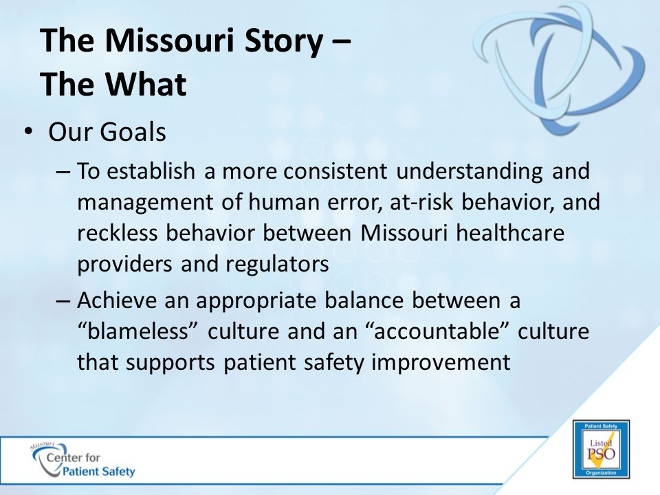 The Missouri Story – The What Our Goals – To establish a more consistent understanding and management of human error, at-risk behavior, and reckless behavior between Missouri healthcare providers and regulators – Achieve an appropriate balance between a blameless culture and an accountable culture that supports patient safety improvement