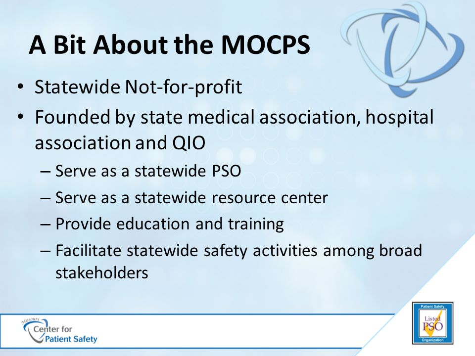A Bit About the MOCPS Statewide Not-for-profit Founded by state medical association, hospital association and QIO – Serve as a statewide PSO – Serve as a statewide resource center – Provide education and training – Facilitate statewide safety activities among broad stakeholders