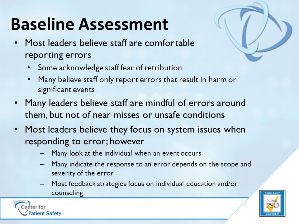 Baseline Assessment Most leaders believe staff are comfortable reporting errors Some acknowledge staff fear of retribution Many believe staff only report errors that result in harm or significant events Many leaders believe staff are mindful of errors around them, but not of near misses or unsafe conditions Most leaders believe they focus on system issues when responding to error; however – Many look at the individual when an event occurs – Many indicate the response to an error depends on the scope and severity of the error – Most feedback strategies focus on individual education and/or counseling