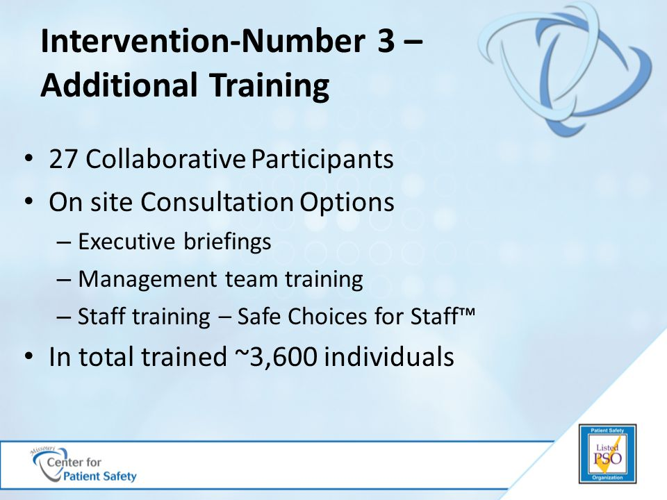 Intervention-Number 3 – Additional Training 27 Collaborative Participants On site Consultation Options – Executive briefings – Management team training – Staff training – Safe Choices for Staff™ In total trained ~3,600 individuals