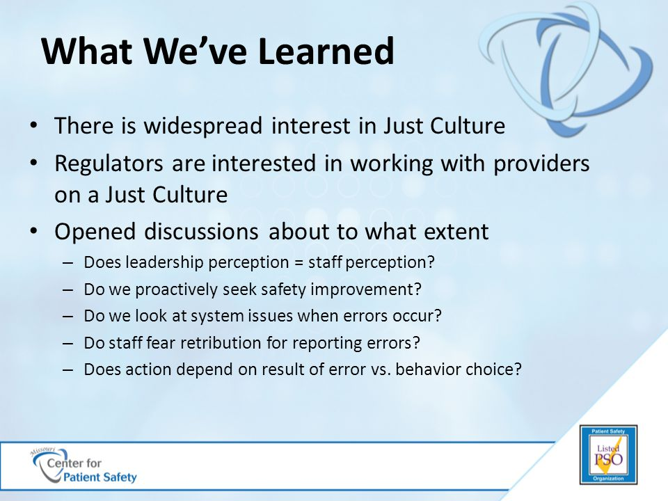 What We've Learned There is widespread interest in Just Culture Regulators are interested in working with providers on a Just Culture Opened discussions about to what extent – Does leadership perception = staff perception.