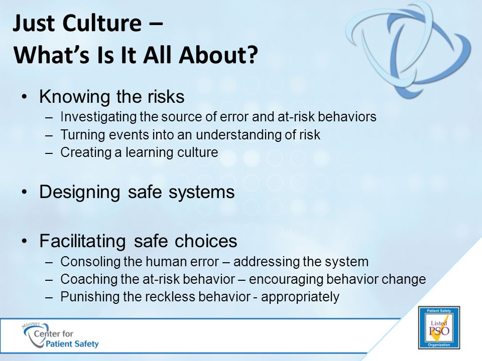 Just Culture – What's Is It All About? Knowing the risks –Investigating the source of error and at-risk behaviors –Turning events into an understandin