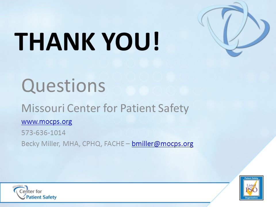 THANK YOU! Questions Missouri Center for Patient Safety www.mocps.org 573-636-1014 Becky Miller, MHA, CPHQ, FACHE – bmiller@mocps.orgbmiller@mocps.org