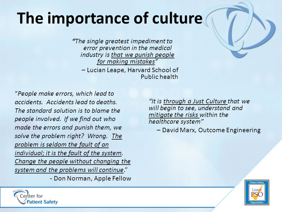 The importance of culture The single greatest impediment to error prevention in the medical industry is that we punish people for making mistakes – Lucian Leape, Harvard School of Public health It is through a Just Culture that we will begin to see, understand and mitigate the risks within the healthcare system – David Marx, Outcome Engineering People make errors, which lead to accidents.