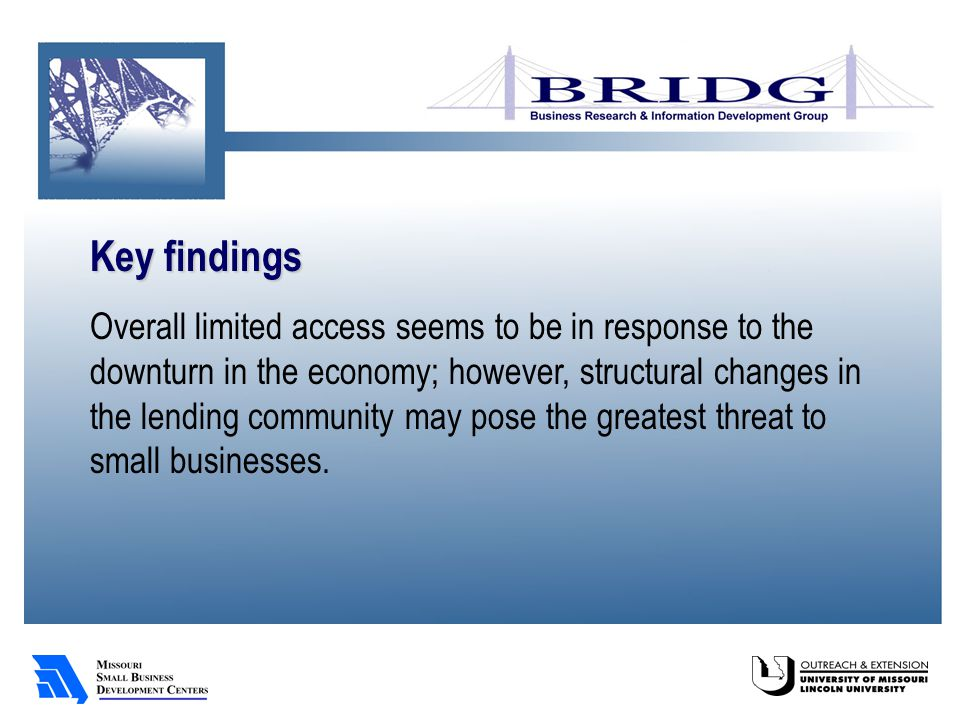Key findings Overall limited access seems to be in response to the downturn in the economy; however, structural changes in the lending community may pose the greatest threat to small businesses.