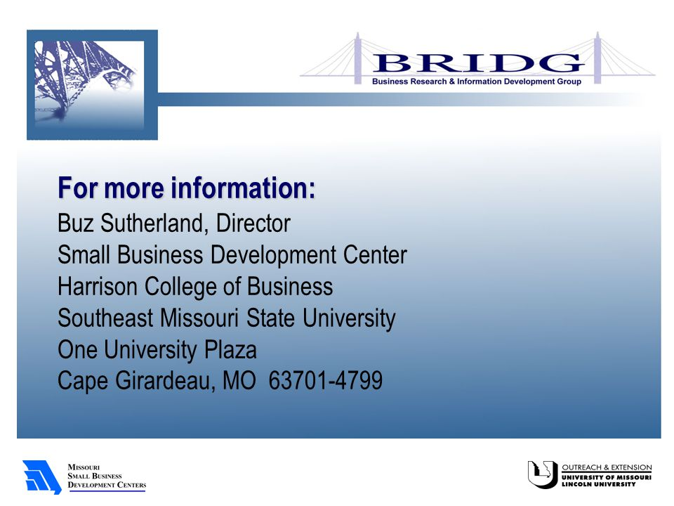 For more information: Buz Sutherland, Director Small Business Development Center Harrison College of Business Southeast Missouri State University One University Plaza Cape Girardeau, MO 63701-4799