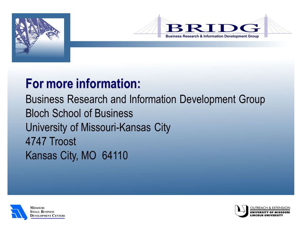 For more information: Business Research and Information Development Group Bloch School of Business University of Missouri-Kansas City 4747 Troost Kansas City, MO 64110