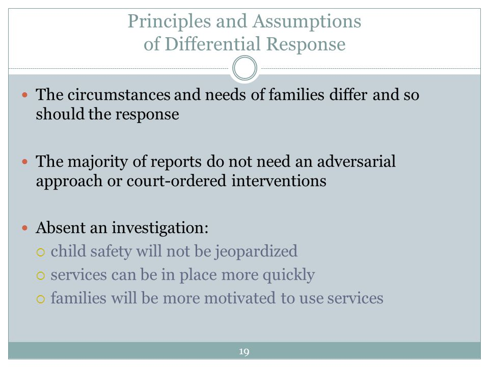 Principles and Assumptions of Differential Response The circumstances and needs of families differ and so should the response The majority of reports do not need an adversarial approach or court-ordered interventions Absent an investigation:  child safety will not be jeopardized  services can be in place more quickly  families will be more motivated to use services 19