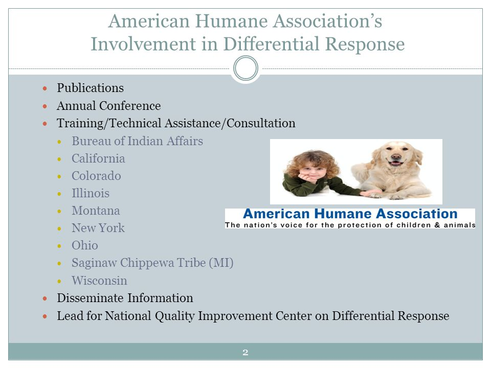 American Humane Association's Involvement in Differential Response Publications Annual Conference Training/Technical Assistance/Consultation Bureau of Indian Affairs California Colorado Illinois Montana New York Ohio Saginaw Chippewa Tribe (MI) Wisconsin Disseminate Information Lead for National Quality Improvement Center on Differential Response 2