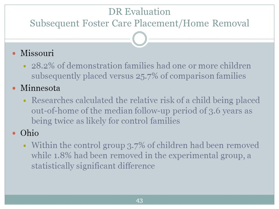 DR Evaluation Subsequent Foster Care Placement/Home Removal Missouri 28.2% of demonstration families had one or more children subsequently placed versus 25.7% of comparison families Minnesota Researches calculated the relative risk of a child being placed out-of-home of the median follow-up period of 3.6 years as being twice as likely for control families Ohio Within the control group 3.7% of children had been removed while 1.8% had been removed in the experimental group, a statistically significant difference 43