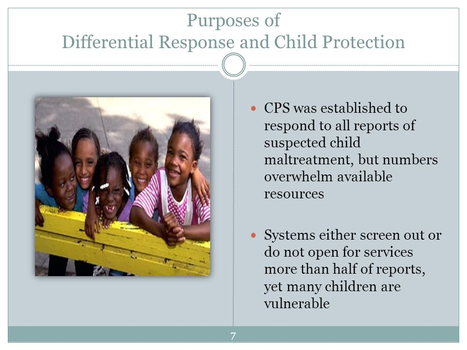 Purposes of Differential Response and Child Protection CPS was established to respond to all reports of suspected child maltreatment, but numbers overwhelm available resources Systems either screen out or do not open for services more than half of reports, yet many children are vulnerable 7