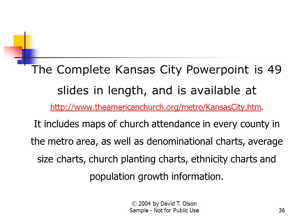 © 2004 by David T. Olson Sample - Not for Public Use36 The Complete Kansas City Powerpoint is 49 slides in length, and is available at http://www.thea