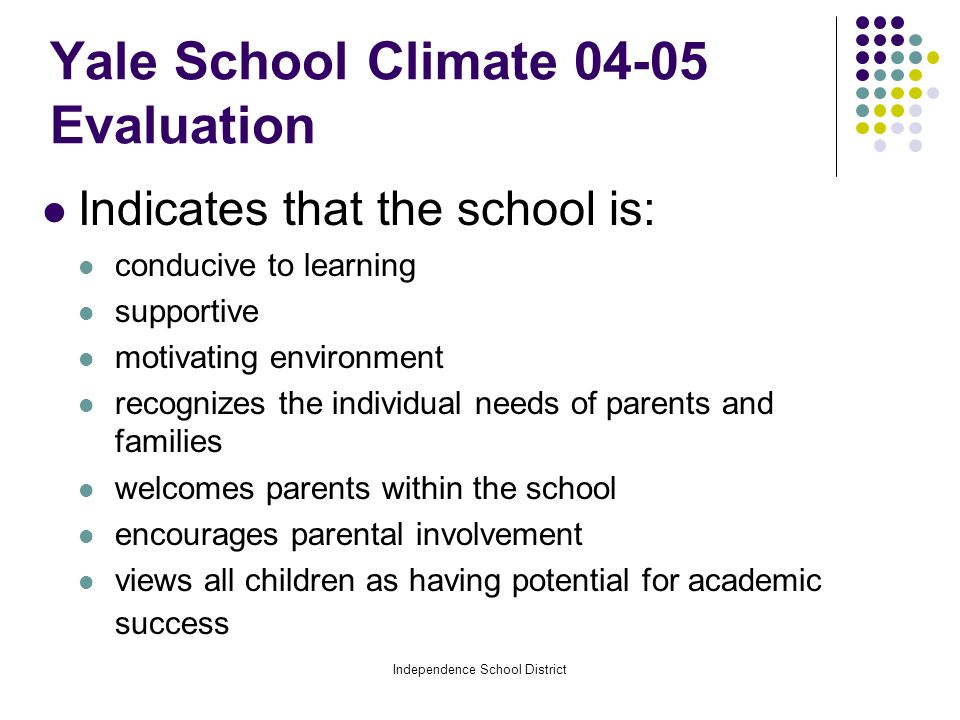 Independence School District Yale School Climate 04-05 Evaluation Indicates that the school is: conducive to learning supportive motivating environment recognizes the individual needs of parents and families welcomes parents within the school encourages parental involvement views all children as having potential for academic success