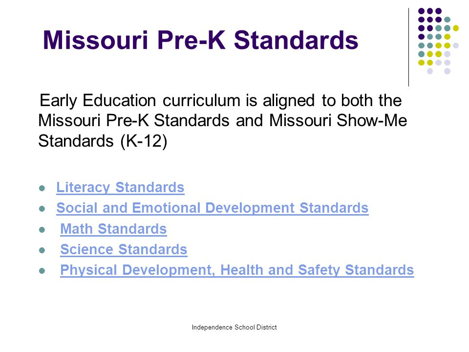 Independence School District Missouri Pre-K Standards Early Education curriculum is aligned to both the Missouri Pre-K Standards and Missouri Show-Me Standards (K-12) Literacy Standards Social and Emotional Development Standards Math Standards Science Standards Physical Development, Health and Safety Standards