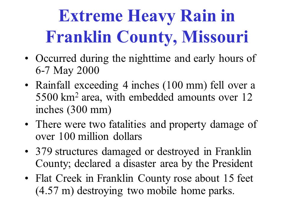 Extreme Heavy Rain in Franklin County, Missouri Occurred during the nighttime and early hours of 6-7 May 2000 Rainfall exceeding 4 inches (100 mm) fell over a 5500 km 2 area, with embedded amounts over 12 inches (300 mm) There were two fatalities and property damage of over 100 million dollars 379 structures damaged or destroyed in Franklin County; declared a disaster area by the President Flat Creek in Franklin County rose about 15 feet (4.57 m) destroying two mobile home parks.