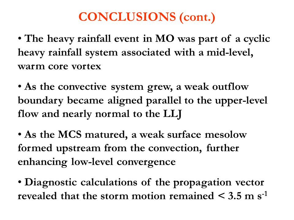 CONCLUSIONS (cont.) The heavy rainfall event in MO was part of a cyclic heavy rainfall system associated with a mid-level, warm core vortex As the convective system grew, a weak outflow boundary became aligned parallel to the upper-level flow and nearly normal to the LLJ As the MCS matured, a weak surface mesolow formed upstream from the convection, further enhancing low-level convergence Diagnostic calculations of the propagation vector revealed that the storm motion remained < 3.5 m s -1