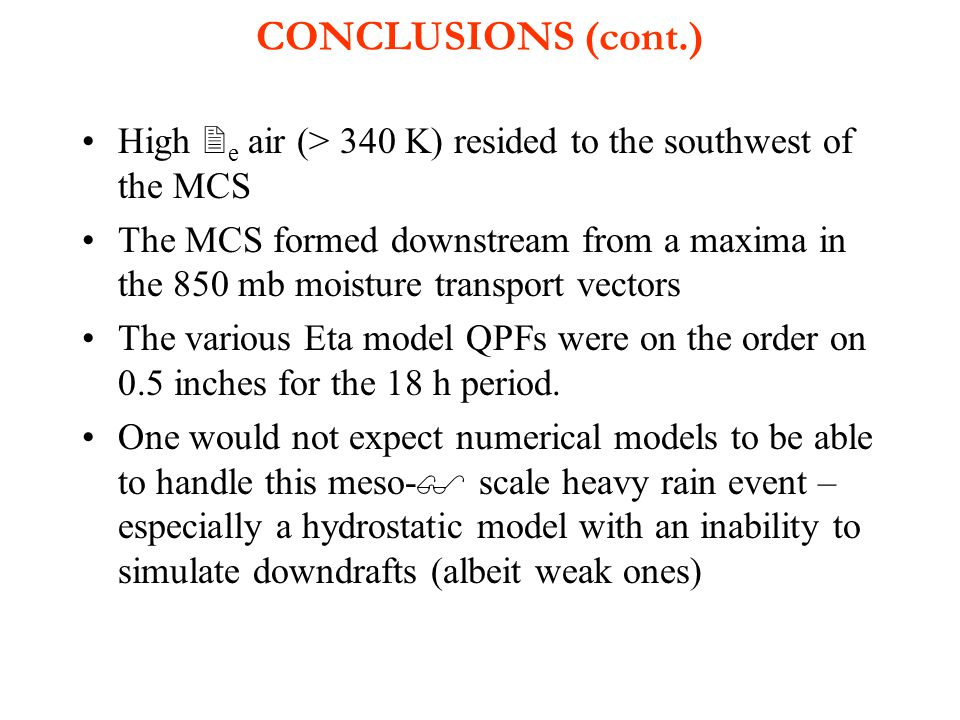 CONCLUSIONS (cont.) High  e air (> 340 K) resided to the southwest of the MCS The MCS formed downstream from a maxima in the 850 mb moisture transport vectors The various Eta model QPFs were on the order on 0.5 inches for the 18 h period.