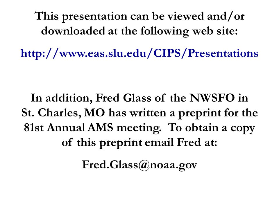 This presentation can be viewed and/or downloaded at the following web site: http://www.eas.slu.edu/CIPS/Presentations In addition, Fred Glass of the NWSFO in St.