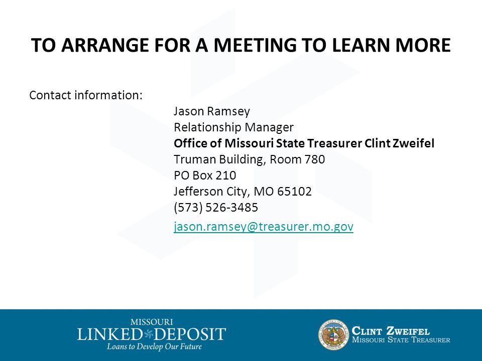 TO ARRANGE FOR A MEETING TO LEARN MORE Contact information: Jason Ramsey Relationship Manager Office of Missouri State Treasurer Clint Zweifel Truman Building, Room 780 PO Box 210 Jefferson City, MO 65102 (573) 526-3485 jason.ramsey@treasurer.mo.gov
