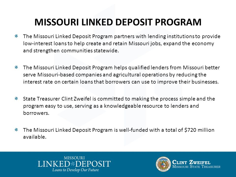 MISSOURI LINKED DEPOSIT PROGRAM The Missouri Linked Deposit Program partners with lending institutions to provide low-interest loans to help create and retain Missouri jobs, expand the economy and strengthen communities statewide.