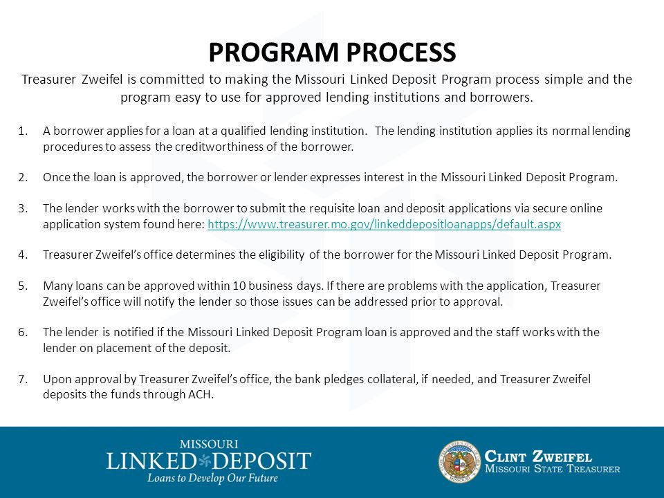 PROGRAM PROCESS Treasurer Zweifel is committed to making the Missouri Linked Deposit Program process simple and the program easy to use for approved lending institutions and borrowers.